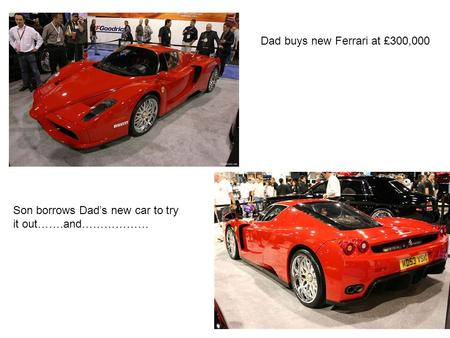 Dad buys new Ferrari at £300,000 Son borrows Dad's new car to try it out…….and………………