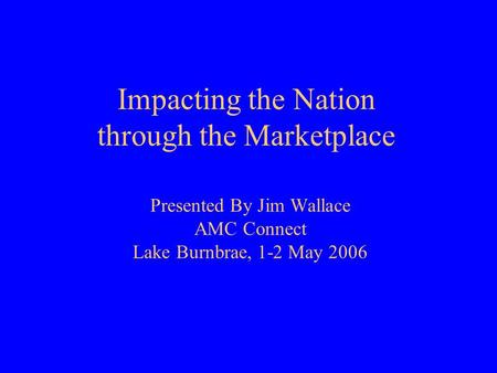 Impacting the Nation through the Marketplace Presented By Jim Wallace AMC Connect Lake Burnbrae, 1-2 May 2006.