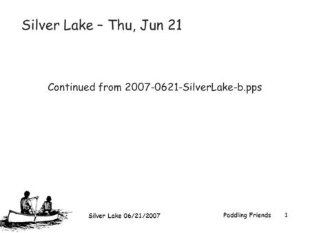 Silver Lake 06/21/2007 Paddling Friends1 Silver Lake – Thu, Jun 21 Continued from 2007-0621-SilverLake-b.pps.
