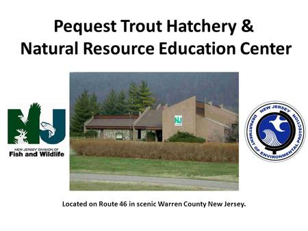 Pequest Trout Hatchery & Natural Resource Education Center Located on Route 46 in scenic Warren County New Jersey.