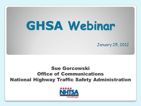January 25, 2012 Sue Gorcowski Office of Communications National Highway Traffic Safety Administration GHSA Webinar.