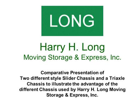 Harry H. Long Moving Storage & Express, Inc. Comparative Presentation of Two different style Slider Chassis and a Triaxle Chassis to illustrate the advantage.