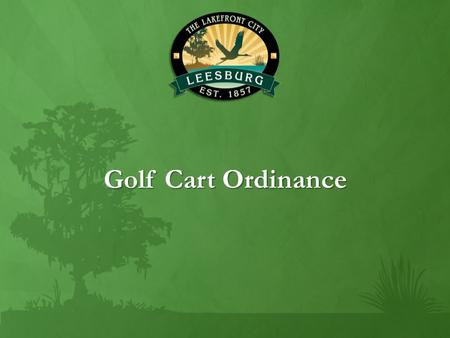 Golf Cart Ordinance. Governing Statutes F.S. 316.212 Operation of Golf Carts on Certain Roadways: A golf cart may be operated only upon a county road.