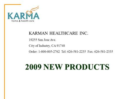 2009 NEW PRODUCTS 2009 NEW PRODUCTS KARMAN HEALTHCARE INC. 19255 San Jose Ave. City of Industry, CA 91748 Order: 1-800-805-2762 Tel: 626-581-2235 Fax: