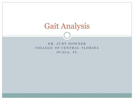 DR. JUDY DOWNER COLLEGE OF CENTRAL FLORIDA OCALA, FL Gait Analysis.