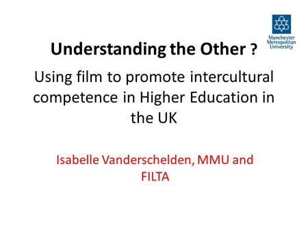 Understanding the Other ? Using film to promote intercultural competence in Higher Education in the UK Isabelle Vanderschelden, MMU and FILTA.