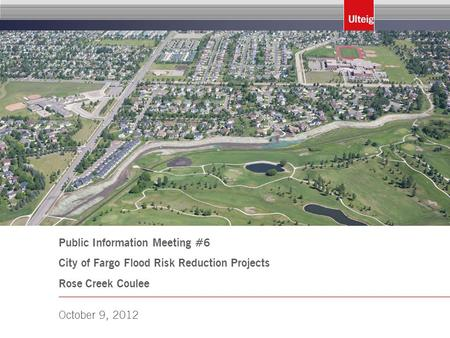 Public Information Meeting #6 City of Fargo Flood Risk Reduction Projects Rose Creek Coulee October 9, 2012.