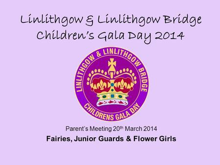 Linlithgow & Linlithgow Bridge Children's Gala Day 2014 Parent's Meeting 20 th March 2014 Fairies, Junior Guards & Flower Girls.