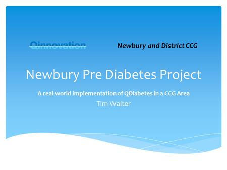 Newbury Pre Diabetes Project A real-world implementation of QDiabetes in a CCG Area Tim Walter Newbury and District CCG.