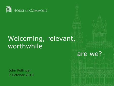 Welcoming, relevant, worthwhile are we? John Pullinger 7 October 2010.