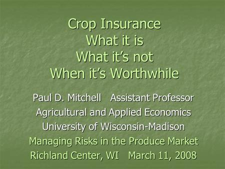 Crop Insurance What it is What it's not When it's Worthwhile Paul D. Mitchell Assistant Professor Agricultural and Applied Economics University of Wisconsin-Madison.