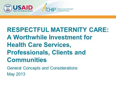 RESPECTFUL MATERNITY CARE: A Worthwhile Investment for Health Care Services, Professionals, Clients and Communities General Concepts and Considerations.