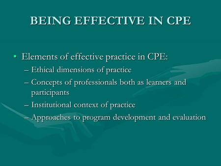 BEING EFFECTIVE IN CPE Elements of effective practice in CPE:Elements of effective practice in CPE: –Ethical dimensions of practice –Concepts of professionals.