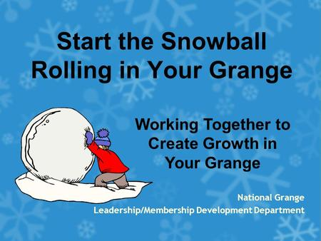 Start the Snowball Rolling in Your Grange National Grange Leadership/Membership Development Department Working Together to Create Growth in Your Grange.