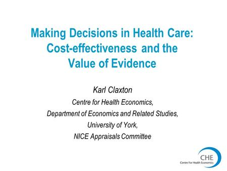 Making Decisions in Health Care: Cost-effectiveness and the Value of Evidence Karl Claxton Centre for Health Economics, Department of Economics and Related.