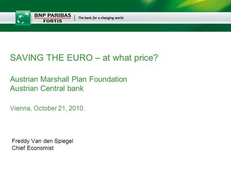 Freddy Van den Spiegel Chief Economist SAVING THE EURO – at what price? Austrian Marshall Plan Foundation Austrian Central bank Vienna, October 21, 2010.