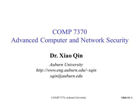 Slide 01-1COMP 7370, Auburn University COMP 7370 Advanced Computer and Network Security Dr. Xiao Qin Auburn University
