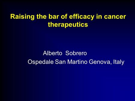 Raising the bar of efficacy in cancer therapeutics Alberto Sobrero Ospedale San Martino Genova, Italy.