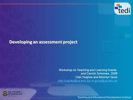 Developing an assessment project Workshop on Teaching and Learning Grants and Carrick Schemes, 2008 Clair Hughes and Merrilyn Goos