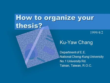How to organize your thesis? Ku-Yaw Chang Department of E.E. National Cheng-Kung University No.1 University Rd. Tainan, Taiwan, R.O.C. To insert your company.