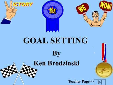 GOAL SETTING By Ken Brodzinski Teacher Page>> WHAT IS A GOAL? A goal is something you aim for that takes planning and work.