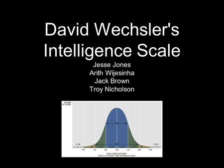 David Wechsler's Intelligence Scale Jesse Jones Arith Wijesinha Jack Brown Troy Nicholson.