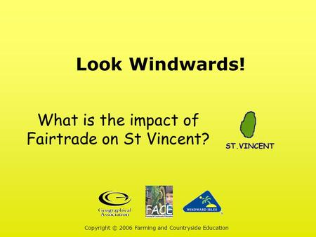 Look Windwards! Copyright © 2006 Farming and Countryside Education What is the impact of Fairtrade on St Vincent?
