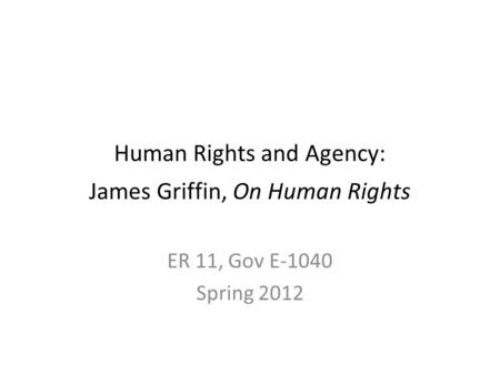 Human Rights and Agency: James Griffin, On Human Rights ER 11, Gov E-1040 Spring 2012.