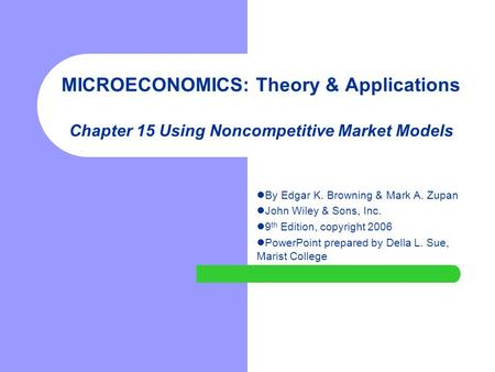 MICROECONOMICS: Theory & Applications Chapter 15 Using Noncompetitive Market Models By Edgar K. Browning & Mark A. Zupan John Wiley & Sons, Inc. 9 th Edition,