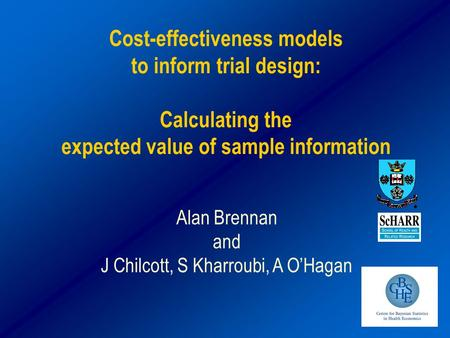 Cost-effectiveness models to inform trial design: Calculating the expected value of sample information Alan Brennan and J Chilcott, S Kharroubi, A O'Hagan.
