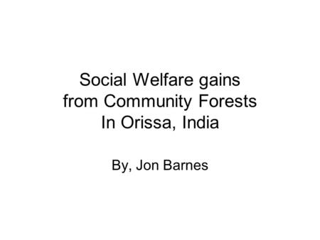 Social Welfare gains from Community Forests In Orissa, India By, Jon Barnes.