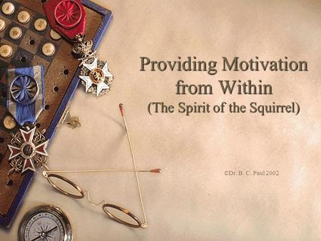 Providing Motivation from Within (The Spirit of the Squirrel) ©Dr. B. C. Paul 2002.