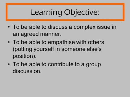 Learning Objective: To be able to discuss a complex issue in an agreed manner. To be able to empathise with others (putting yourself in someone else's.