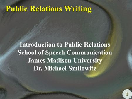 1 Public Relations Writing Introduction to Public Relations School of Speech Communication James Madison University Dr. Michael Smilowitz.