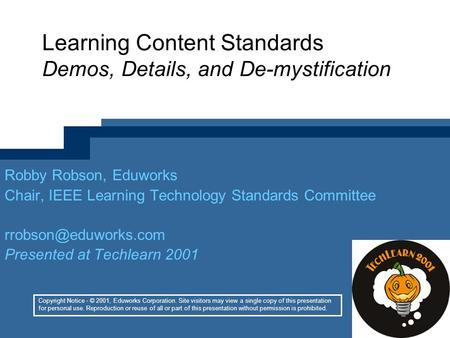 Learning Content Standards Demos, Details, and De-mystification Robby Robson, Eduworks Chair, IEEE Learning Technology Standards Committee