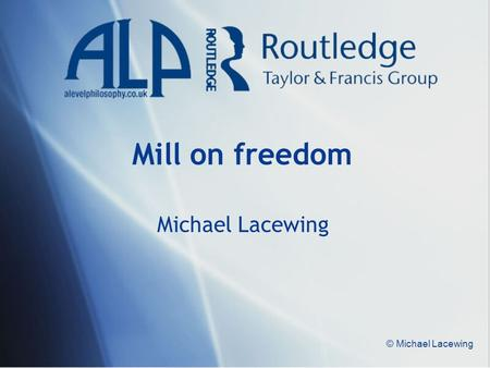 Mill on freedom Michael Lacewing © Michael Lacewing.