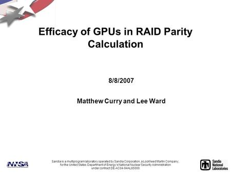 Efficacy of GPUs in RAID Parity Calculation 8/8/2007 Matthew Curry and Lee Ward Sandia is a multiprogram laboratory operated by Sandia Corporation, a Lockheed.