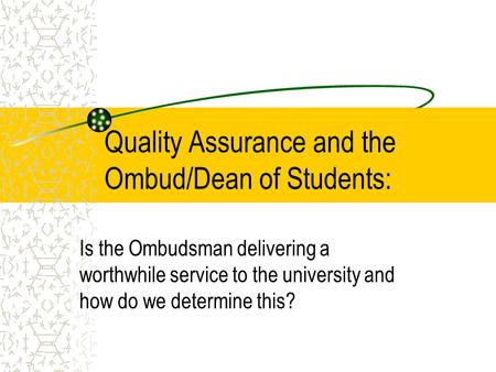 Quality Assurance and the Ombud/Dean of Students: Is the Ombudsman delivering a worthwhile service to the university and how do we determine this?