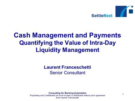 Consulting for Banking Automation Proprietary and Confidential not to be re-used or distributed without prior agreement from Laurent Francescetti. 1 Cash.