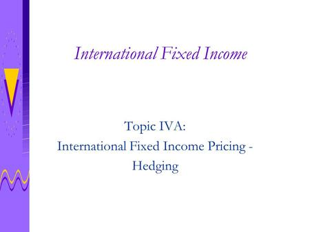 International Fixed Income Topic IVA: International Fixed Income Pricing - Hedging.