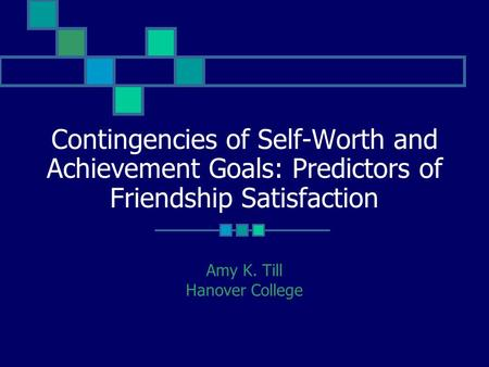 Contingencies of Self-Worth and Achievement Goals: Predictors of Friendship Satisfaction Amy K. Till Hanover College.