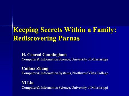 Keeping Secrets Within a Family: Rediscovering Parnas H. Conrad Cunningham Computer & Information Science, University of Mississippi Cuihua Zhang Computer.