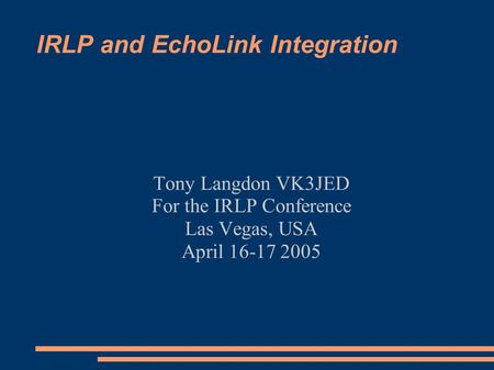 IRLP and EchoLink Integration Tony Langdon VK3JED For the IRLP Conference Las Vegas, USA April 16-17 2005.
