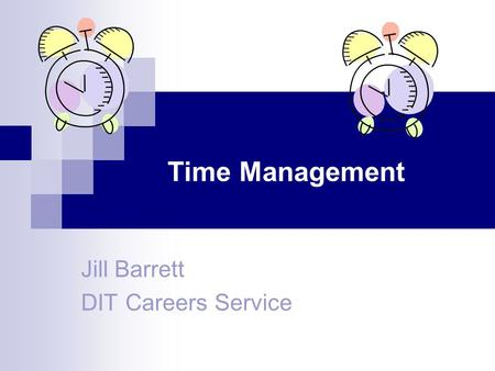 Time Management Jill Barrett DIT Careers Service.
