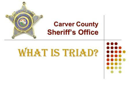 Carver County Sheriff's Office WHAT IS TRIAD?. TRIAD is a partnership between law enforcement, the public and the senior citizen community all working.