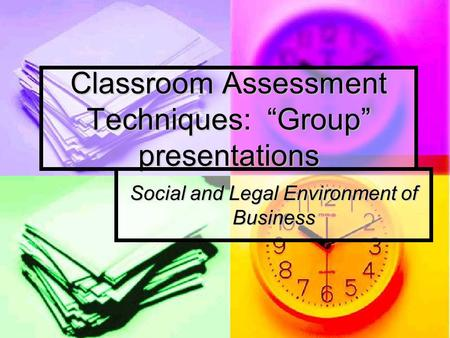 "Classroom Assessment Techniques: ""Group"" presentations Social and Legal Environment of Business."