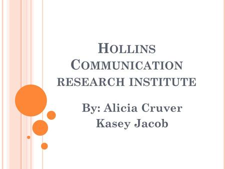 H OLLINS C OMMUNICATION RESEARCH INSTITUTE By: Alicia Cruver Kasey Jacob.