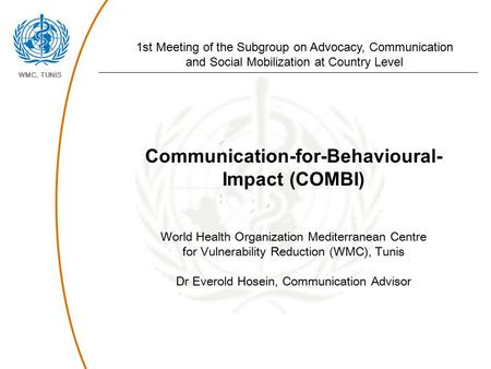 WMC, TUNIS Communication-for-Behavioural- Impact (COMBI) World Health Organization Mediterranean Centre for Vulnerability Reduction (WMC), Tunis Dr Everold.