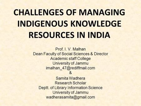 CHALLENGES OF MANAGING INDIGENOUS KNOWLEDGE RESOURCES IN INDIA Prof. I. V. Malhan Dean Faculty of Social Sciences & Director Academic staff College University.