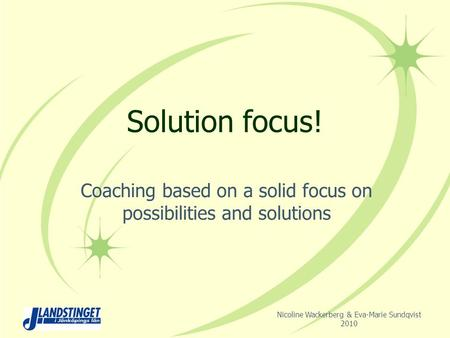 Solution focus! Coaching based on a solid focus on possibilities and solutions Nicoline Wackerberg & Eva-Marie Sundqvist 2010.
